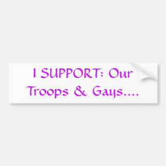 I SUPPORT: Our Troops & Gays.... Bumper Sticker