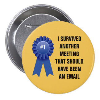 I survived another meeting that should have been a 3 inch round button