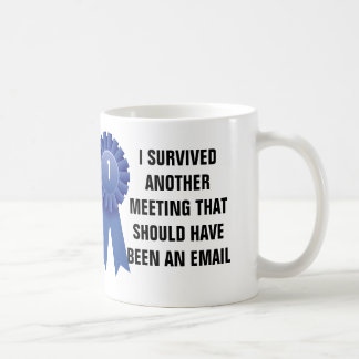 I survived another meeting that should have been a classic white coffee mug