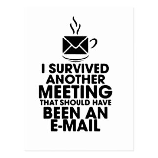I SURVIVED ANOTHER MEETING THAT SHOULD HAVE BEEN.. POSTCARD