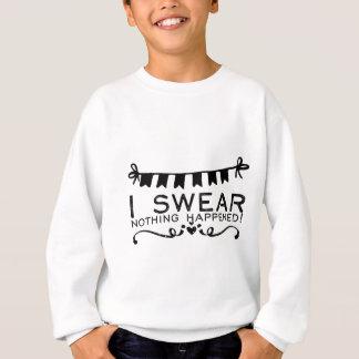 I swear nothing happened! sweatshirt