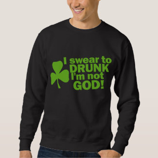 I Swear To Drunk I'm Not GOD! Irish Sweatshirt