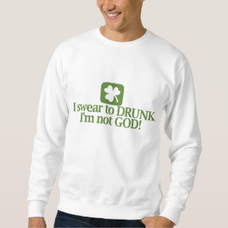 I Swear To Drunk I'm Not God! Sweatshirt