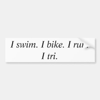 I swim. I bike. I run.      I tri. Bumper Sticker