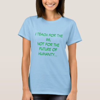 I teach for the $$,not for thefuture of humanit... T-Shirt