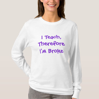 I Teach,Therefore I'm Broke T-Shirt