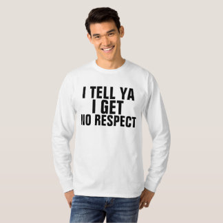 I TELL YA I GET NO RESPECT T-shirts