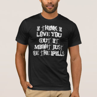 I think i love you but it might just be the pills T-Shirt