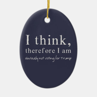 I Think Therefore I Am Obviously Not Voting Trump Ceramic Ornament