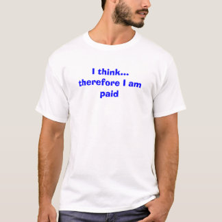 I think...therefore I am paid T-Shirt