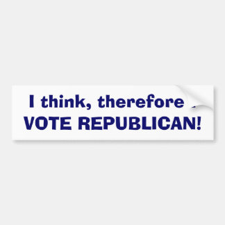 I think, therefore I, VOTE REPUBLICAN! Bumper Sticker