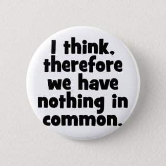 I think, therefore we have nothing in common. 2 inch round button