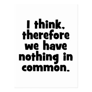 I think, therefore we have nothing in common. postcard