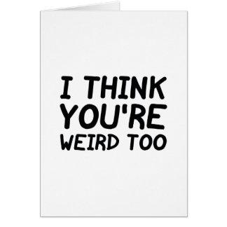 I Think You're Weird Too Card