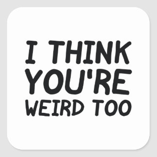 I Think You're Weird Too Square Sticker