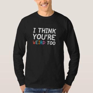 I Think You're Weird Too T-Shirt