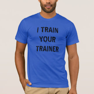 """I Train Your Trainer"" t-shirt"