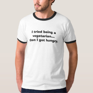 I tried being a vegetarian... then I got hungry. T-Shirt