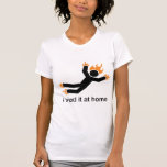 i tried it at home - i do all my own stunts funny t shirts