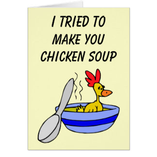 I tried to make you some chicken soup Card