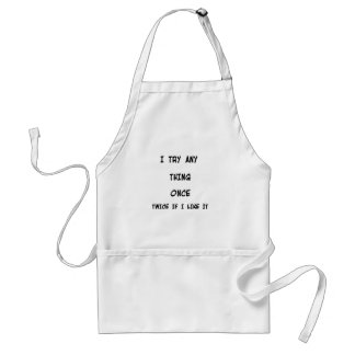 I try any thing once twice if I like it Standard Apron