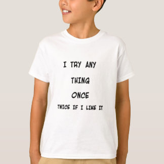 I try any thing once twice if I like it T-Shirt