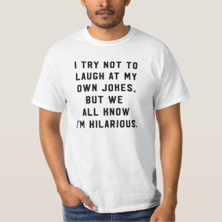 I try not to laugh at my own jokes, I'm hilarious T-Shirt
