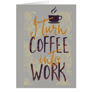 I Turn Coffee into Work Coffee Drinkers Lovers Card