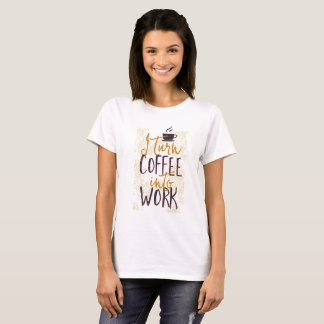 I Turn Coffee into Work Coffee Drinkers Lovers T-Shirt