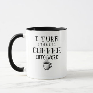 I Turn Organic Coffee Into Work Coffee Mug