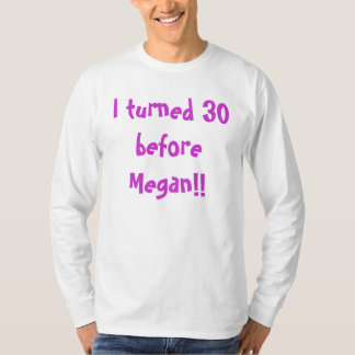 I turned 30 before Megan!! T-Shirt