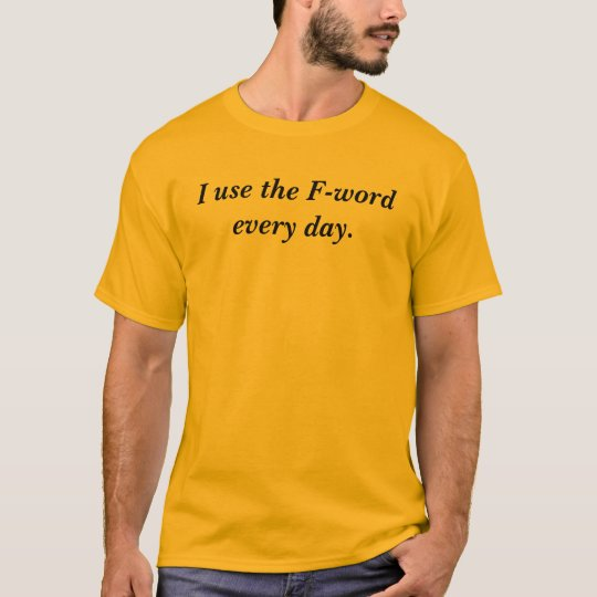 I use the F-word every day. T-Shirt