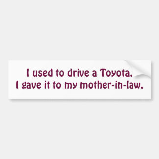 I used to drive a Toyota.I gave it to my mother... Bumper Sticker