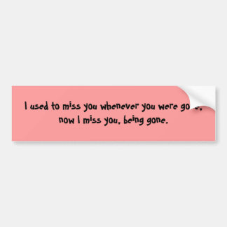 I used to miss you whenever you were gone, now ... bumper sticker