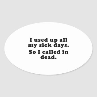 I Used Up All My Sick Days. So I Called In Dead. Oval Sticker