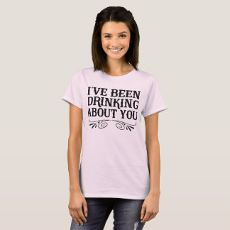 I've been drinking about you T-Shirt