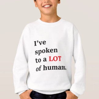 I've spoken to a lot of humans sweatshirt