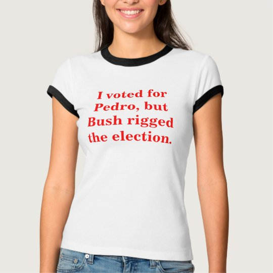 I voted for Pedro, but Bush rigged the election. T-Shirt