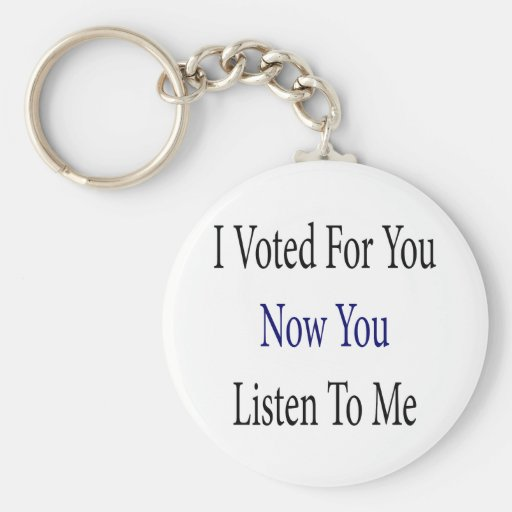 I Voted For You Now You Listen To Me Keychains