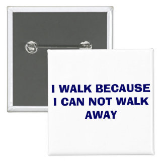 I WALK BECAUSE I CAN NOT WALK AWAY 2 INCH SQUARE BUTTON