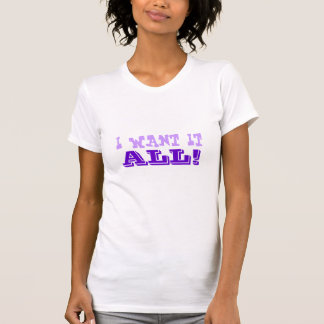 I WANT IT ALL! shirt