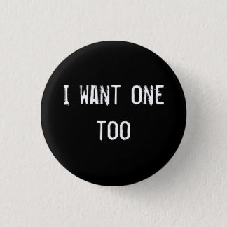 I want one too 1 inch round button