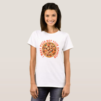 I WANT PIZZA NOT YOUR OPINION ..png T-Shirt