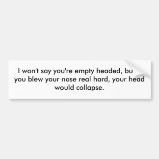 I want say you're empty headed, but if you blew... bumper sticker