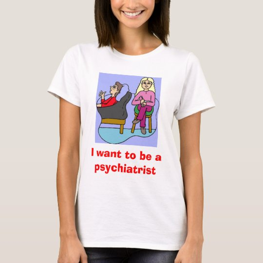 I want to be a psychiatrist T-Shirt