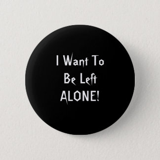 I Want To Be Left Alone. Black White Custom 2 Inch Round Button