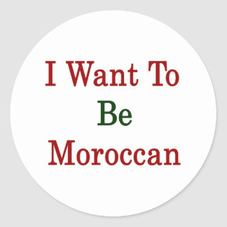 I Want To Be Moroccan Classic Round Sticker