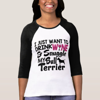 I Want To Drink Wine & Snuggle My Bull Terrier T-Shirt