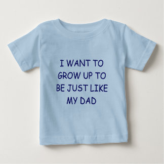 I WANT TO GROW UP TO BE JUST LIKE MY DAD SHIRT