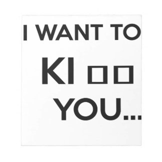 I WANT TO KI_ _ YOU NOTEPAD